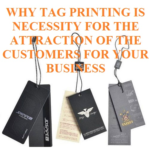 WHY TAG PRINTING IS NECESSITY FOR THE ATTRACTION OF THE CUSTOMERS FOR YOUR BUSINESS