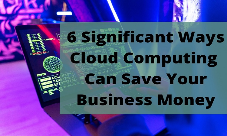 6 Significant Ways Cloud Computing Can Save Your Business Money