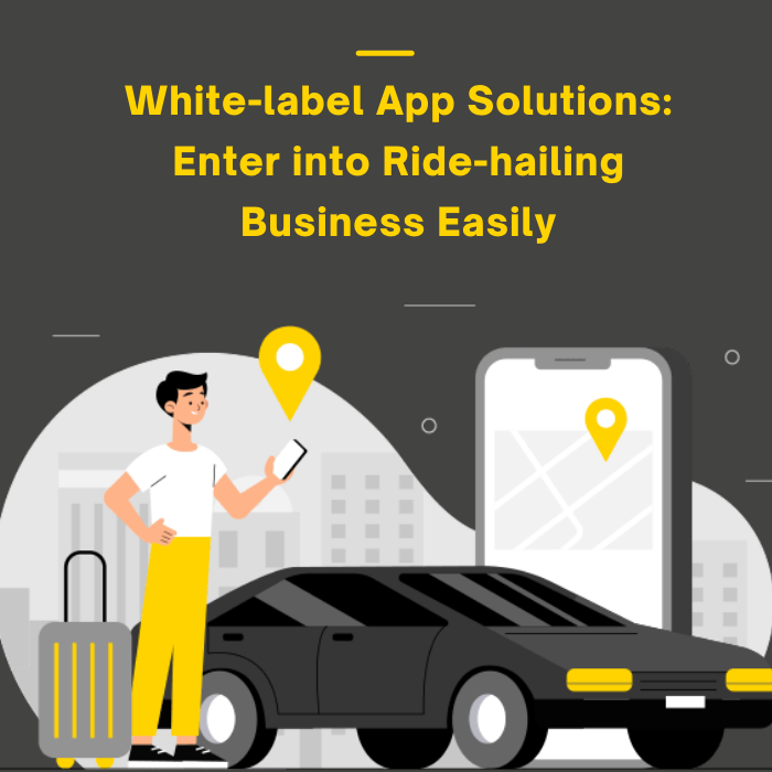 White-label App Solutions: How it helps the modern age entrepreneurs to enter into ride-hailing business easily?