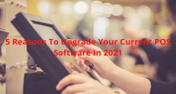 5 Reasons To Upgrade Your Current POS Software In 2021